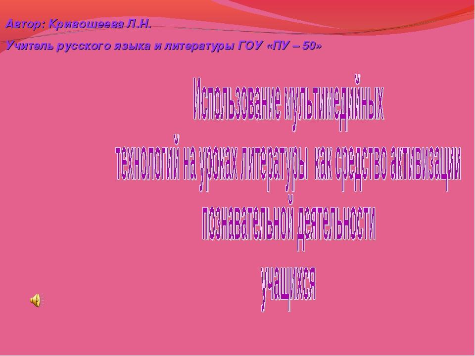 Автор: Кривошеева Л.Н. Учитель русского языка и литературы ГОУ «ПУ – 50»