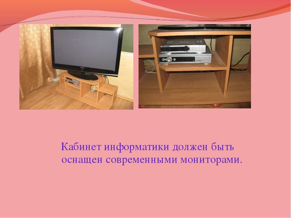 Кабинет информатики должен быть оснащен современными мониторами.