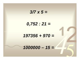 3/7 х 5 = 0,752 : 21 = 197356 + 970 = 1000000 – 15 =