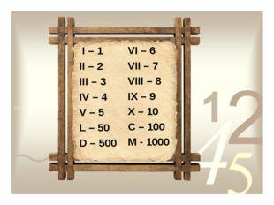 I – 1 II – 2 III – 3 IV – 4 V – 5 L – 50 D – 500 VI – 6 VII – 7 VIII – 8 IX