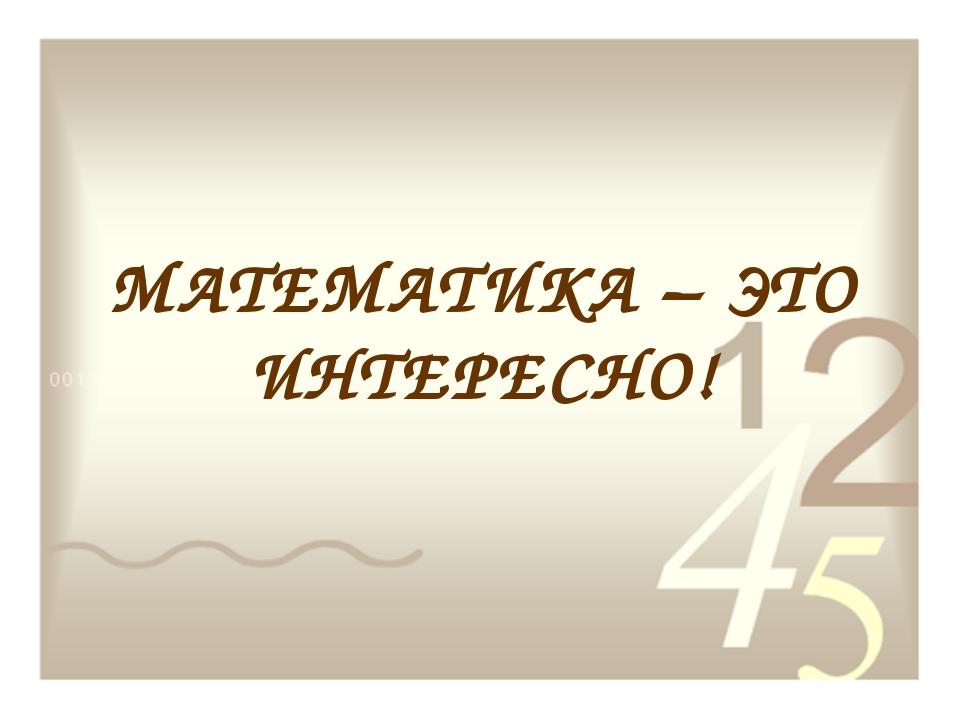 МАТЕМАТИКА – ЭТО ИНТЕРЕСНО!