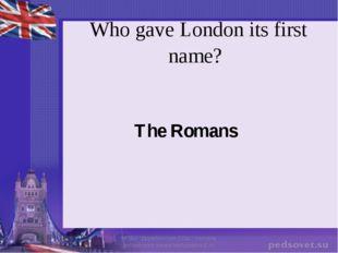 "Who gave London its first name? The Romans МОБУ ""Дружбинская СОШ"" Учитель анг"