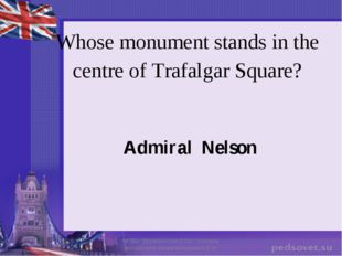 Whose monument stands in the centre of Trafalgar Square? Admiral Nelson МОБУ