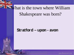 What is the town where William Shakespeare was born? Stratford – upon - avon