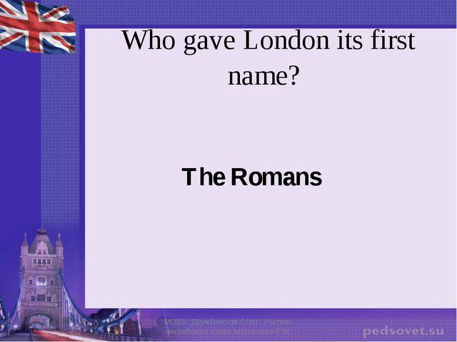 "Who gave London its first name? The Romans МОБУ ""Дружбинская СОШ"" Учитель анг..."
