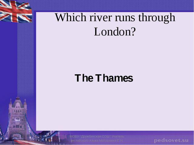 "Which river runs through London? The Thames МОБУ ""Дружбинская СОШ"" Учитель ан..."