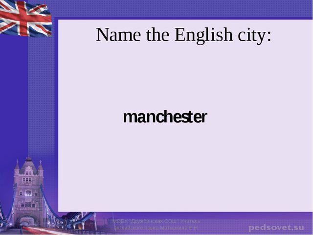 "Name the English city: manchester МОБУ ""Дружбинская СОШ"" Учитель английского..."