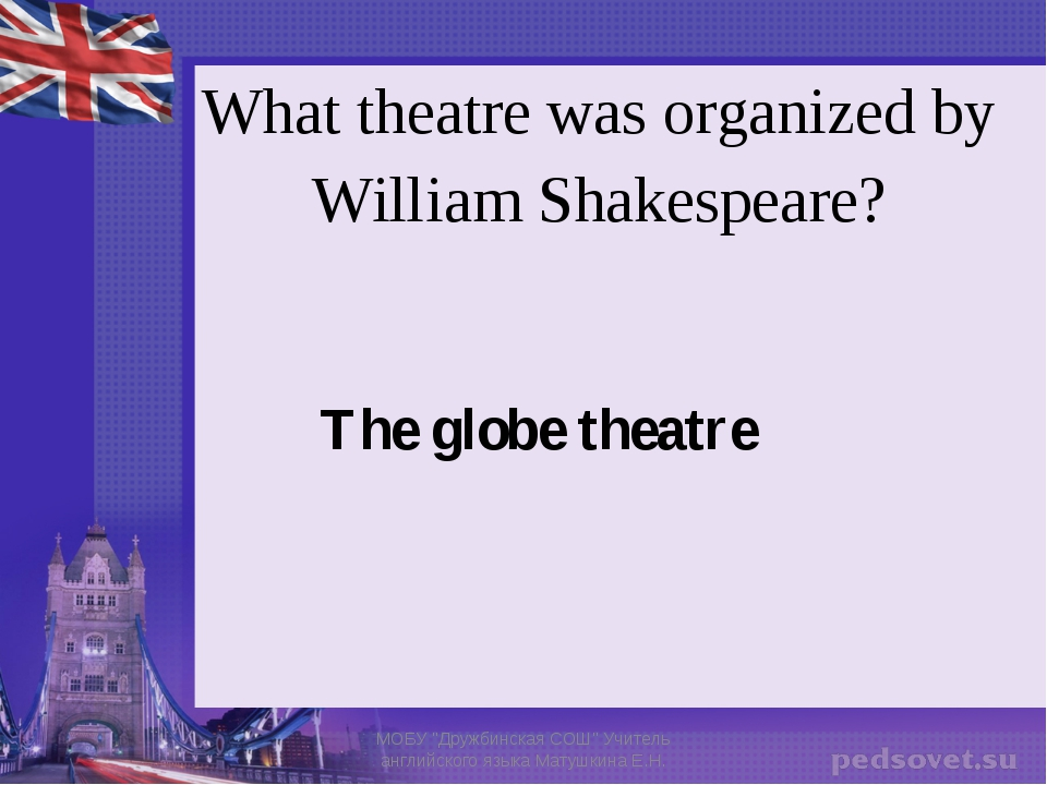 """What theatre was organized by William Shakespeare? The globe theatre МОБУ """"Др..."""