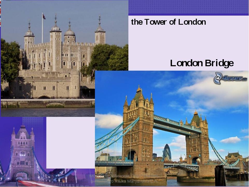 """the Tower of London London Bridge МОБУ """"Дружбинская СОШ"""" Учитель английского..."""
