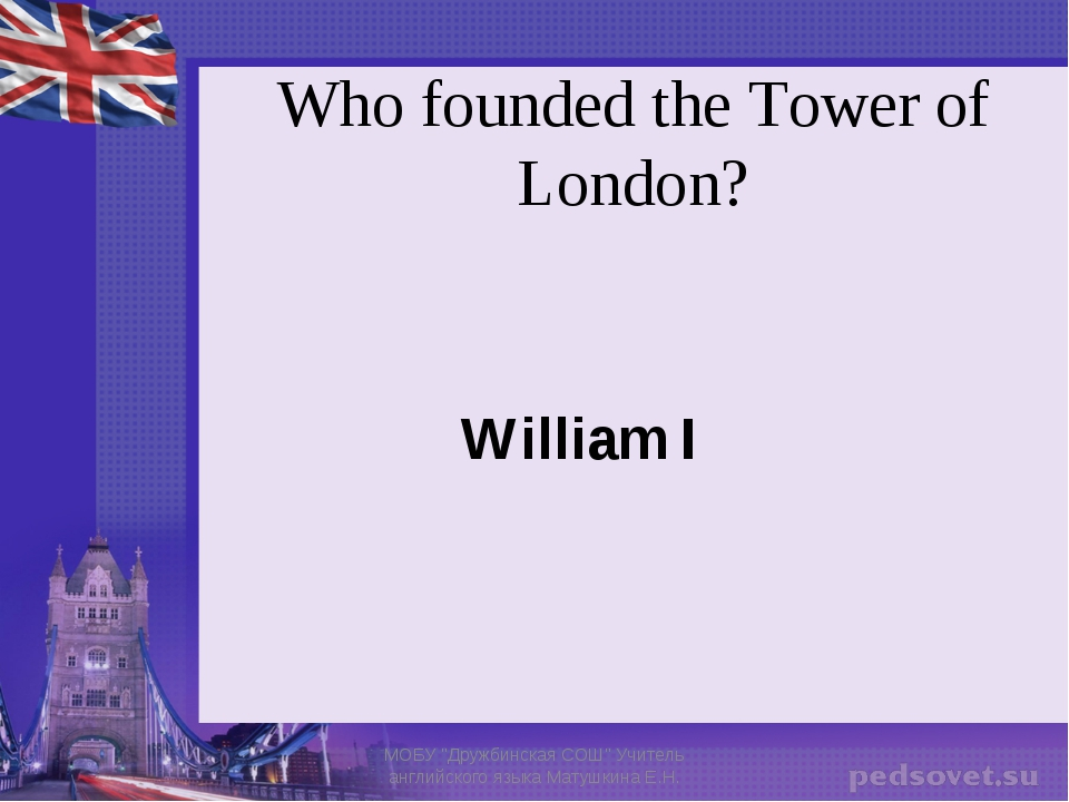 """Who founded the Tower of London? William I МОБУ """"Дружбинская СОШ"""" Учитель анг..."""