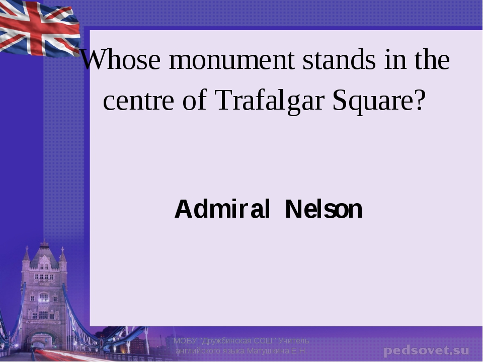 Whose monument stands in the centre of Trafalgar Square? Admiral Nelson МОБУ...