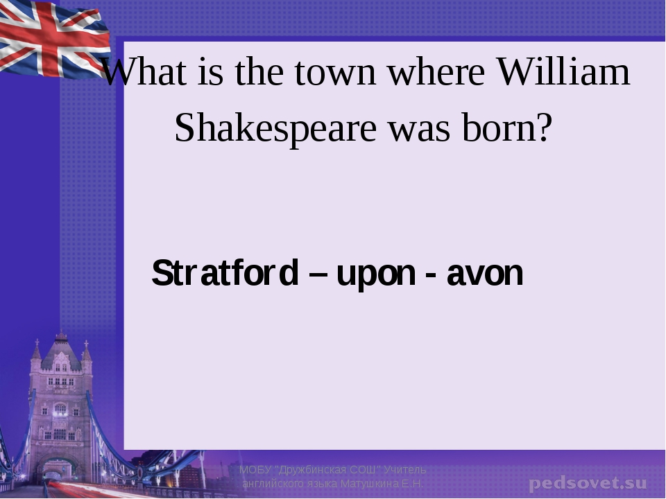 What is the town where William Shakespeare was born? Stratford – upon - avon...