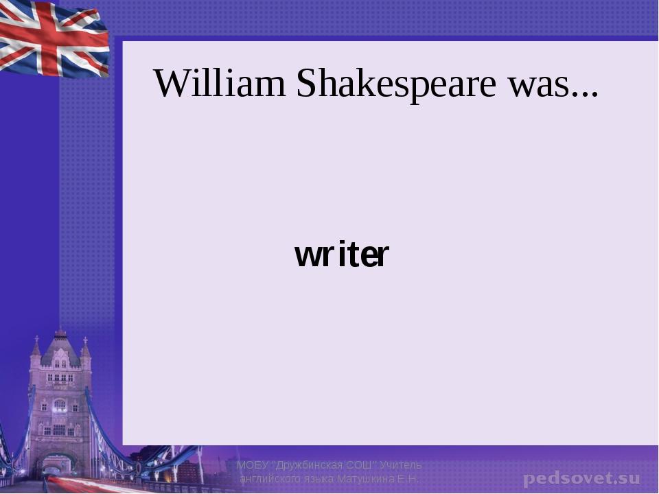 """William Shakespeare was... writer МОБУ """"Дружбинская СОШ"""" Учитель английского..."""