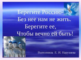 Выполнила Е. И. Нарушева Берегите Россию- Без нее нам не жить. Берегите ее,
