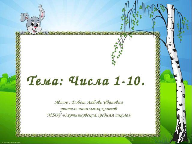 Тема: Числа 1-10. Автор : Добош Любовь Ивановна учитель начальных классов МБО...