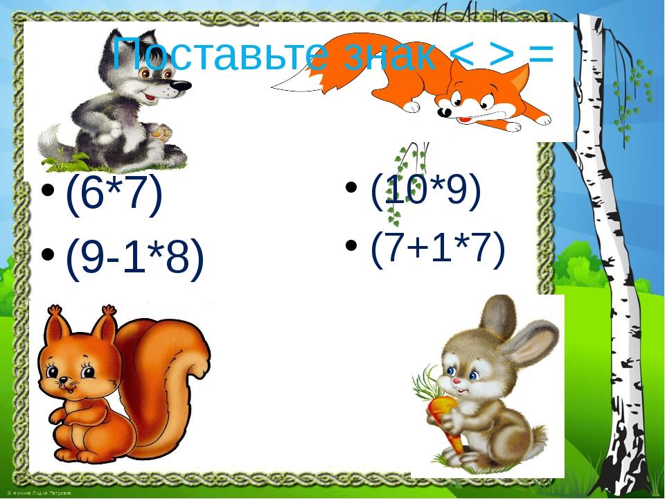 Поставьте знак < > = (6*7) (9-1*8) (10*9) (7+1*7)