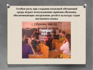 Особую роль при создании языковой обучающей среды играет использование приёмо