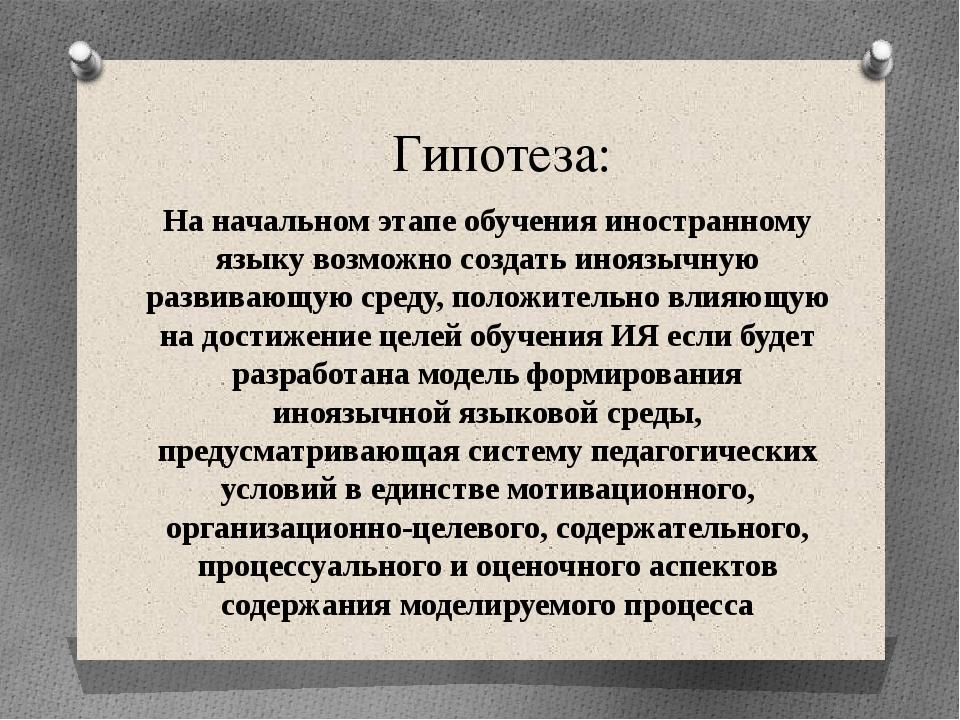 Гипотеза: На начальном этапе обучения иностранному языку возможно создать ино...