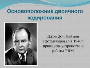 Основоположник двоичного кодирования Джон фон Неймон сформулировал в 1946г. п