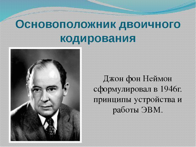 Основоположник двоичного кодирования Джон фон Неймон сформулировал в 1946г. п...