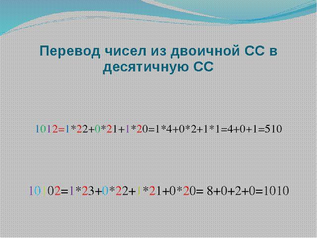 Перевод чисел из двоичной СС в десятичную СС 1012=1*22+0*21+1*20=1*4+0*2+1*1=...