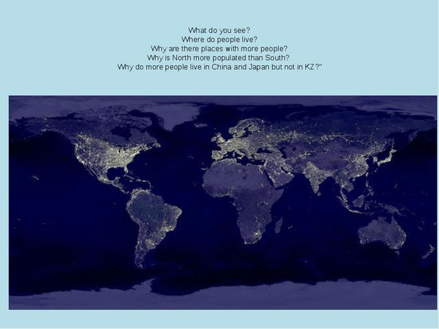 What do you see? Where do people live? Why are there places with more people...
