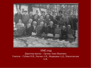 1945 год Директор школы – Орлова Анна Ивановна Учителя – Губина Н.И., Рысева