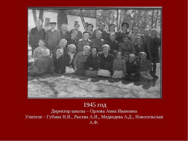 1945 год Директор школы – Орлова Анна Ивановна Учителя – Губина Н.И., Рысева...