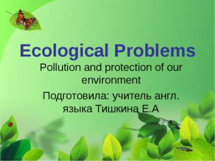 Ecological Problems Pollution and protection of our environment Подготовила: