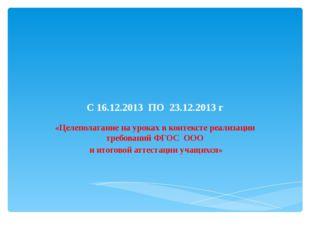 С 16.12.2013 ПО 23.12.2013 г «Целеполагание на уроках в контексте реализации