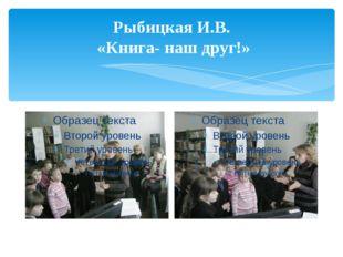 Рыбицкая И.В. «Книга- наш друг!»