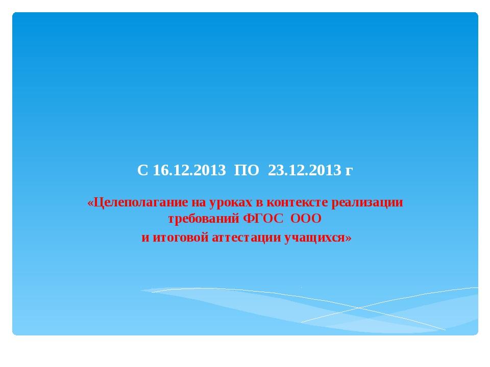 С 16.12.2013 ПО 23.12.2013 г «Целеполагание на уроках в контексте реализации...