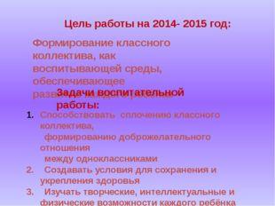 Цель работы на 2014- 2015 год: Формирование классного коллектива, как воспит