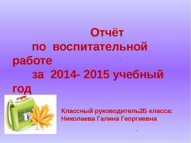 . . Отчёт по воспитательной работе за 2014- 2015 учебный год Классный руковод...