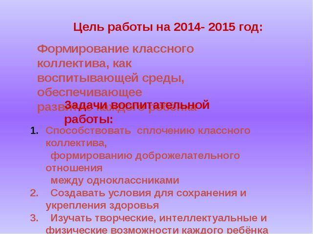 Цель работы на 2014- 2015 год: Формирование классного коллектива, как воспит...