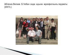 Аблязиз Велиев Б.Чобан- заде адына мукяфатнынъ лауреаты (2007с.)