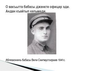 Аблязизнинъ бабасы Вели Сеитмустафаев 1941с. О вакъытта бабасы дженкте офице