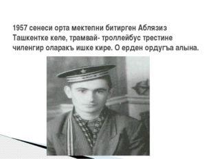 1957 сенеси орта мектепни битирген Аблязиз Ташкентке келе, трамвай- троллейбу