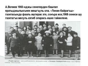 А.Велиев 1960-нджы сенелерден башлап яратыджылыкънен мешгъуль ола. «Ленин ба
