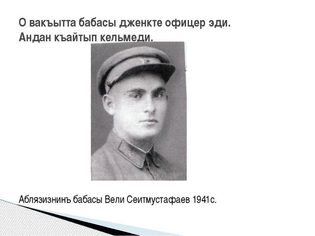 Аблязизнинъ бабасы Вели Сеитмустафаев 1941с. О вакъытта бабасы дженкте офице...