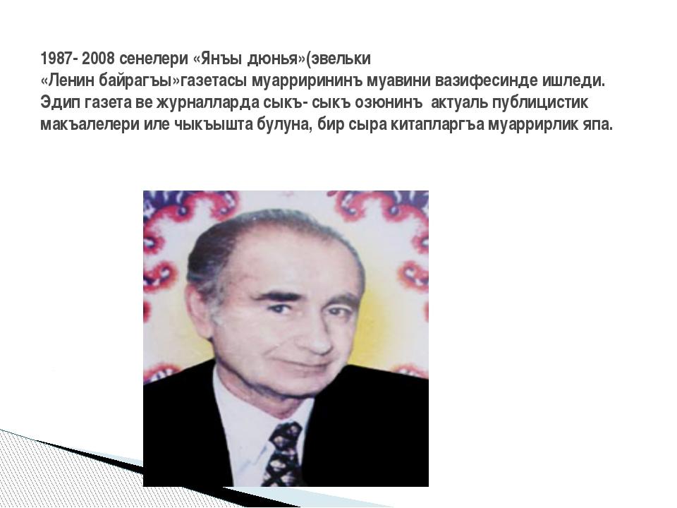 1987- 2008 сенелери «Янъы дюнья»(эвельки «Ленин байрагъы»газетасы муарриринин...