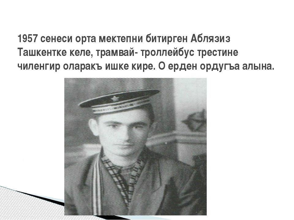 1957 сенеси орта мектепни битирген Аблязиз Ташкентке келе, трамвай- троллейбу...