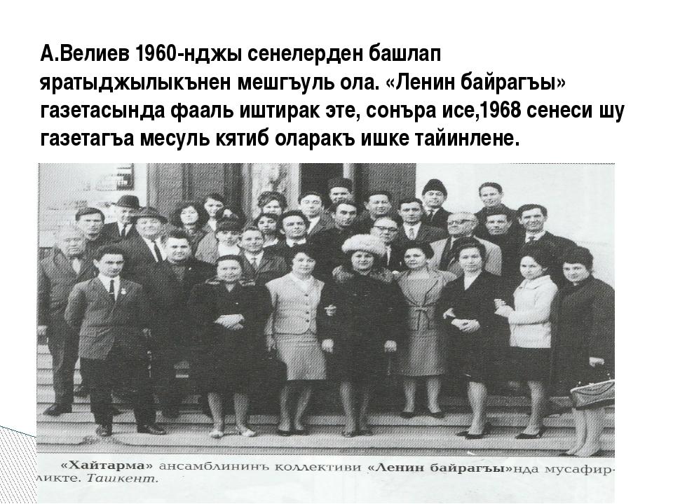А.Велиев 1960-нджы сенелерден башлап яратыджылыкънен мешгъуль ола. «Ленин ба...