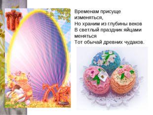 Временам присуще изменяться, Но храним из глубины веков В светлый праздник яй