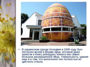 В украинском городе Колымия в 2000 году был построен музей в форме яйца, кото