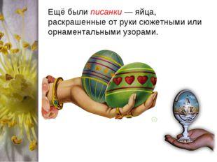 Ещё были писанки— яйца, раскрашенные от руки сюжетными или орнаментальными у