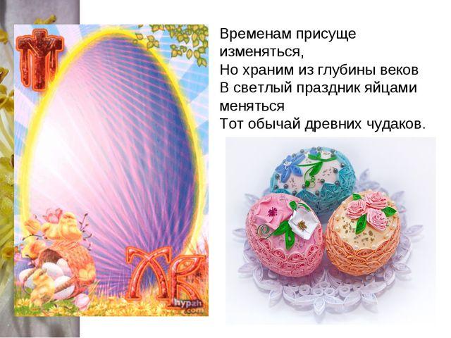 Временам присуще изменяться, Но храним из глубины веков В светлый праздник яй...