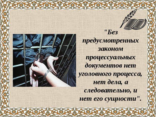 """""""Без предусмотренных законом процессуальных документов нет уголовного процесс..."""