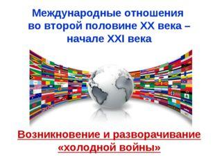 Международные отношения во второй половине ХХ века – начале XXI века Возникно