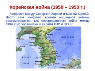 Корейская война (1950 – 1953 г.) Конфликт между Северной Кореей и Южной Корее